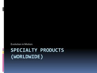 Specialty Products (Worldwide)