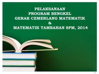 PELAKSANAAN  PROGRAM BENGKEL  GERAK CEMERLANG MATEMATIK  &  MATEMATIK TAMBAHAN SPM, 2014