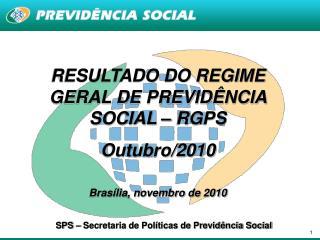 RESULTADO DO REGIME GERAL DE PREVIDÊNCIA SOCIAL – RGPS  Outubro/2010 Brasília, novembro de 2010