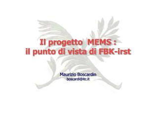Il progetto  MEMS :  i l punto di vista di FBK-irst Maurizio Boscardin boscardi@itc.it