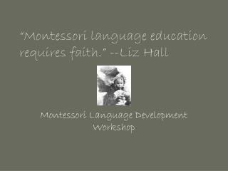 """""""Montessori language education requires faith."""" --Liz Hall"""