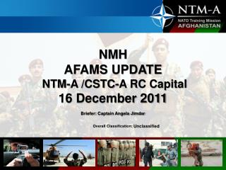 NMH  AFAMS UPDATE  NTM-A /CSTC-A RC Capital 16 December 2011 Briefer: Captain Angela Jimdar