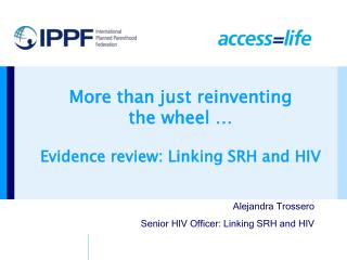 More than just reinventing  the wheel � Evidence review: Linking SRH and HIV