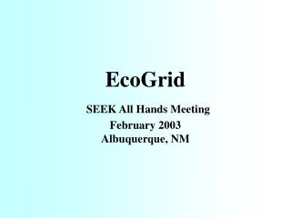 EcoGrid SEEK All Hands Meeting February 2003 Albuquerque, NM