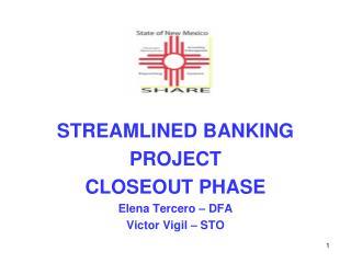 STREAMLINED BANKING  PROJECT  CLOSEOUT PHASE Elena Tercero – DFA Victor Vigil – STO