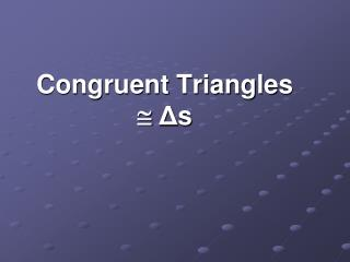Congruent Triangles   Δ s