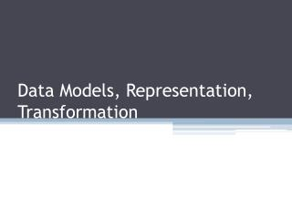 Data Models, Representation, Transformation