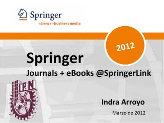 Springer Journals + eBooks @SpringerLink Indra Arroyo Marzo  de 2012