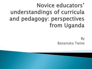 Novice educators' understandings of curricula and pedagogy: perspectives from Uganda