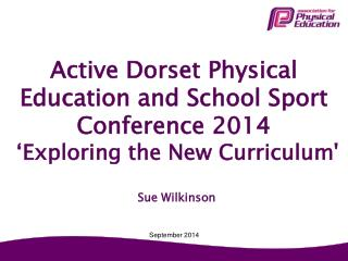 Active Dorset  Physical Education and School Sport Conference 2014  'Exploring the New Curriculum'
