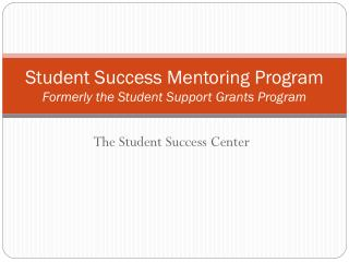 Student Success Mentoring Program Formerly the Student Support Grants Program