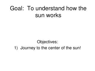 Goal:  To understand how the sun works