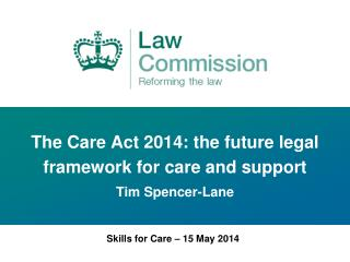 The Care Act 2014: the future legal framework for care and support Tim Spencer-Lane