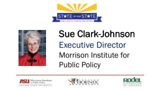 Sue Clark-Johnson Executive Director Morrison Institute for Public Policy