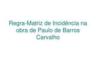 Regra-Matriz de Incid ncia na obra de Paulo de Barros Carvalho