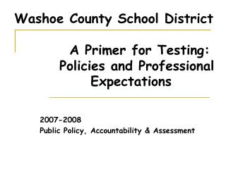 Washoe County School District            A Primer for Testing:         Policies and Professional       Expectations
