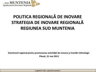 POLITICA REGIONALĂ DE INOVARE STRATEGIA DE INOVARE REGIONALĂ REGIUNEA SUD MUNTENIA