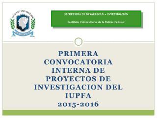 PRIMERA CONVOCATORIA INTERNA DE PROYECTOS DE INVESTIGACION DEL IUPFA  2015-2016