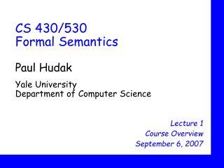 CS 430/530 Formal Semantics Paul Hudak Yale University Department of Computer Science
