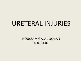 URETERAL INJURIES  HOUSSAM GALAL OSMAN AUG-2007