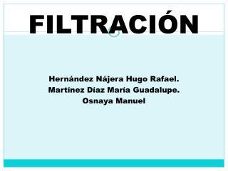 FILTRACIÓN Hernández Nájera Hugo Rafael. Martínez Díaz María Guadalupe. Osnaya Manuel