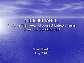 MICROFINANCE:  Enabling The Power  of Ideas & Entrepreneurial Energy for the Other Half