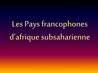 Les Pays  francophones d'afrique subsaharienne