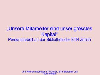 """""""Unsere Mitarbeiter sind unser grösstes Kapital"""" Personalarbeit an der Bibliothek der ETH Zürich"""