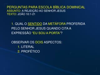 PERGUNTAS PARA ESCOLA BÍBLICA DOMINICAL ASSUNTO:  A REJEIÇÃO AO SENHOR JESUS TEXTO:  JOÃO 10:1-21