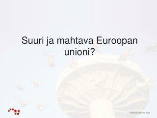 Suuri ja mahtava Euroopan unioni?