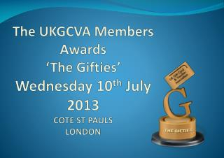 The UKGCVA Members Awards 'The  Gifties ' Wednesday 10 th  July 2013 COTE ST PAULS LONDON