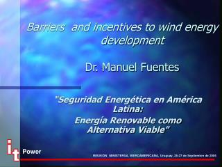 Barriers  and incentives to wind energy development  Dr. Manuel Fuentes