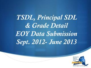 TSDL, Principal SDL & Grade Detail EOY Data Submission Sept. 2012- June 2013