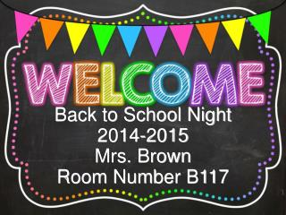 Back to School Night 2014-2015 Mrs. Brown Room Number B117