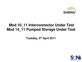 Mod 10_11 Interconnector Under Test Mod 14_11 Pumped Storage Under Test Tuesday, 5 th  April 2011