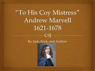 """To His Coy Mistress"" Andrew Marvell 1621-1678"