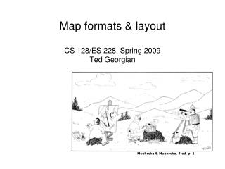 Map formats & layout CS 128/ES 228, Spring 2009 Ted Georgian
