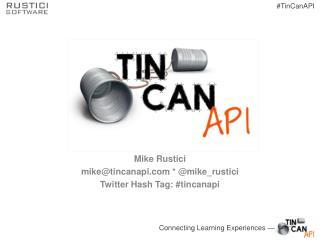 Mike Rustici mike@tincanapi  * @ mike_rustici Twitter Hash Tag: # tincanapi