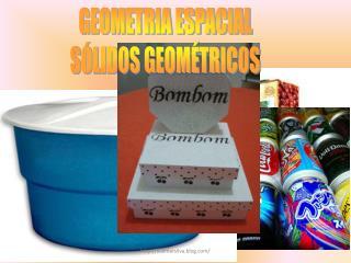 GEOMETRIA ESPACIAL SÓLIDOS GEOMÉTRICOS