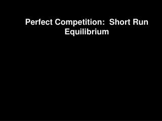 Perfect Competition:  Short Run Equilibrium