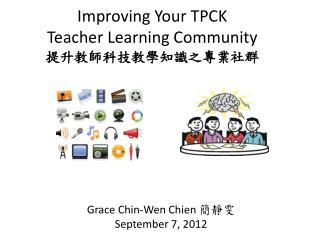 Improving Your TPCK  Teacher  Learning Community 提升教師科技教學知識之專業社群
