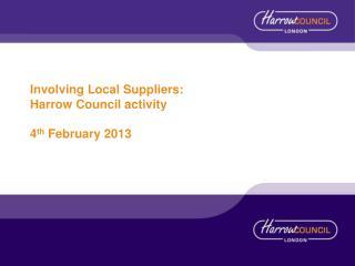 Involving Local Suppliers: Harrow Council activity 4 th  February 2013