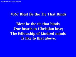 #367 Blest Be the Tie That Binds Blest be the tie that binds  Our hearts in Christian love;
