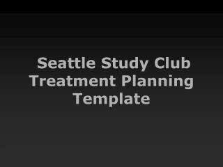 Seattle Study Club Treatment Planning Template