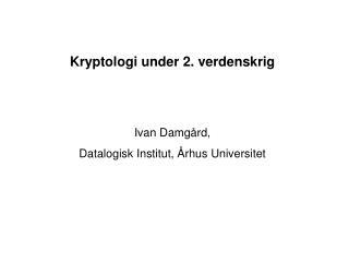 Kryptologi under 2. verdenskrig Ivan Damgård, Datalogisk Institut, Århus Universitet