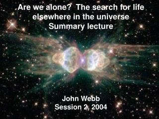 Are we alone?  The search for life elsewhere in the universe Summary lecture John Webb