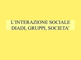 L'INTERAZIONE SOCIALE DIADI, GRUPPI, SOCIETA'