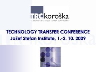 TECHNOLOGY TRANSFER CONFERENCE Jo�ef Stefan Institute, 1.-2. 10. 2009