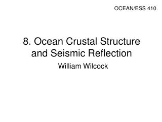 8. Ocean Crustal Structure and Seismic Reflection William Wilcock