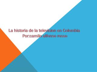 La historia de la televisio n en Colombia  Por :camilo alfonso rosso